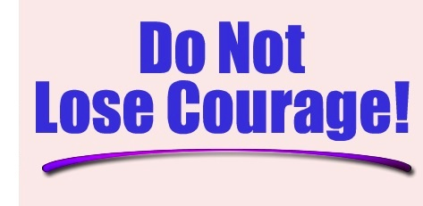 Do not lose courage